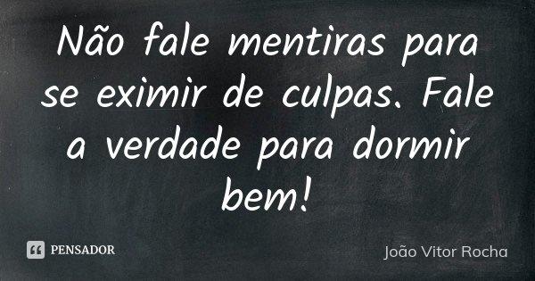 Não fale mentiras para se eximir de culpas. Fale a verdade para dormir bem!... Frase de João Vitor Rocha.