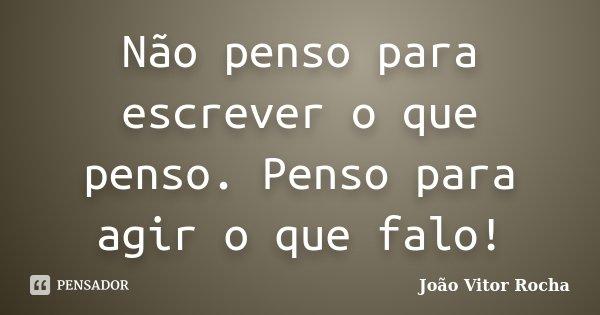 Não penso para escrever o que penso. Penso para agir o que falo!... Frase de João Vitor Rocha.