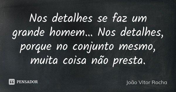 Nos detalhes se faz um grande homem… Nos detalhes, porque no conjunto mesmo, muita coisa não presta.... Frase de João Vitor Rocha.