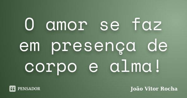 O amor se faz em presença de corpo e alma!... Frase de João Vitor Rocha.