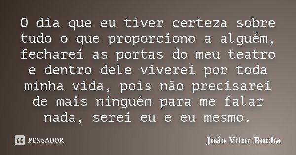 O dia que eu tiver certeza sobre tudo o que proporciono a alguém, fecharei as portas do meu teatro e dentro dele viverei por toda minha vida, pois não precisare... Frase de João Vitor Rocha.