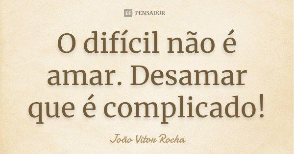 O difícil não é amar. Desamar que é complicado!... Frase de João Vitor Rocha.