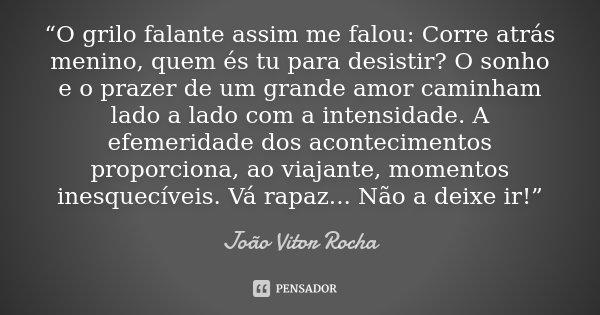 """""""O grilo falante assim me falou: Corre atrás menino, quem és tu para desistir? O sonho e o prazer de um grande amor caminham lado a lado com a intensidade. A ef... Frase de João Vitor Rocha."""
