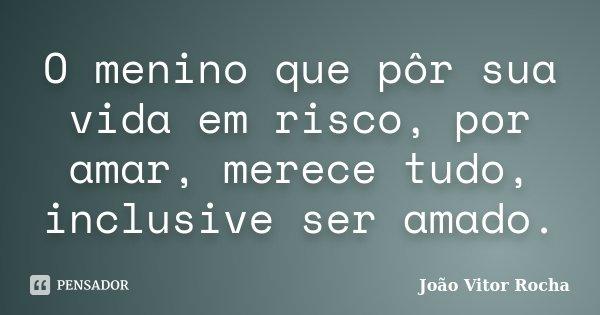 O menino que pôr sua vida em risco, por amar, merece tudo, inclusive ser amado.... Frase de João Vitor Rocha.