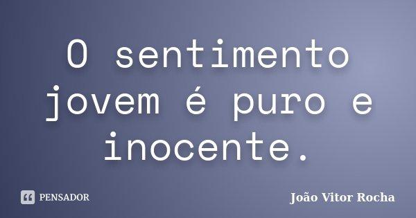 O sentimento jovem é puro e inocente.... Frase de João Vitor Rocha.