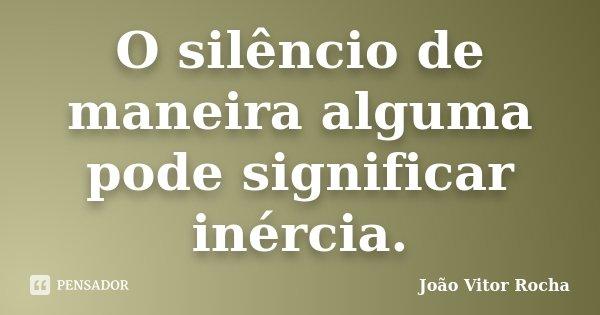 O silêncio de maneira alguma pode significar inércia.... Frase de João Vitor Rocha.