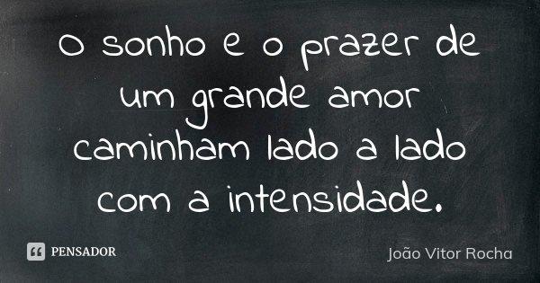 O sonho e o prazer de um grande amor caminham lado a lado com a intensidade.... Frase de João Vitor Rocha.