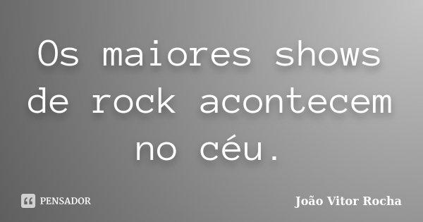 Os maiores shows de rock acontecem no céu.... Frase de João Vitor Rocha.