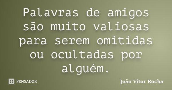 Palavras de amigos são muito valiosas para serem omitidas ou ocultadas por alguém.... Frase de João Vitor Rocha.