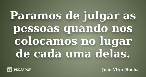 Paramos de julgar as pessoas quando nos colocamos no lugar de cada uma delas.... Frase de João Vitor Rocha.
