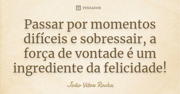 Passar por momentos difíceis e sobressair, a força de vontade é um ingrediente da felicidade!... Frase de João Vitor Rocha.