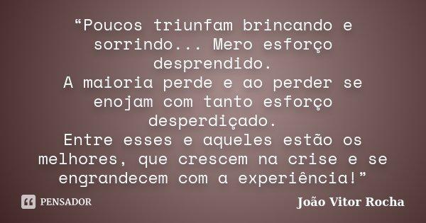 """""""Poucos triunfam brincando e sorrindo... Mero esforço desprendido. A maioria perde e ao perder se enojam com tanto esforço desperdiçado. Entre esses e aqueles e... Frase de João Vitor Rocha."""
