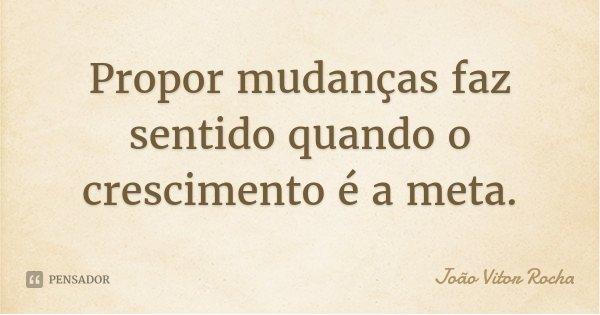 Propor mudanças faz sentido quando o crescimento é a meta.... Frase de João Vitor Rocha.