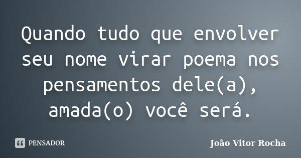 Quando tudo que envolver seu nome virar poema nos pensamentos dele(a), amada(o) você será.... Frase de João Vitor Rocha.