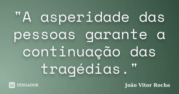 """""""A asperidade das pessoas garante a continuação das tragédias.""""... Frase de João Vitor Rocha."""