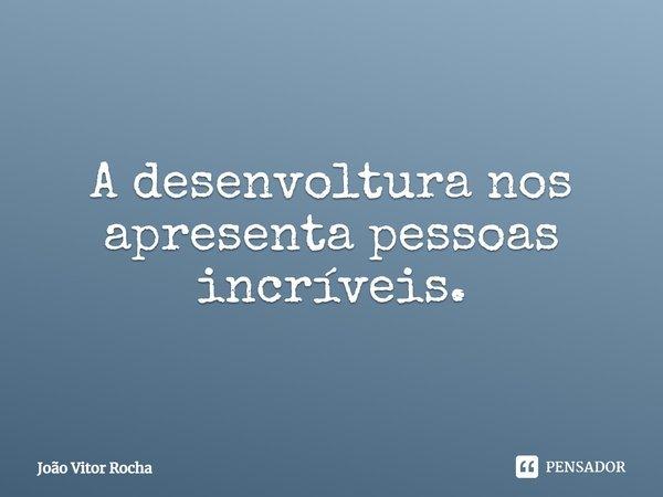 """""""A desenvoltura nos apresenta pessoas incríveis.""""... Frase de João Vitor Rocha."""