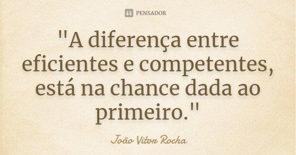 """""""A diferença entre eficientes e competentes, está na chance dada ao primeiro.""""... Frase de João Vitor Rocha."""
