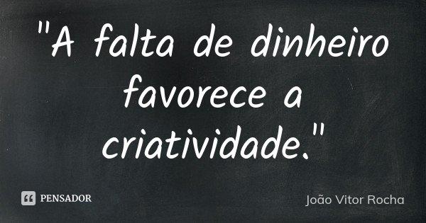 """""""A falta de dinheiro favorece a criatividade.""""... Frase de João Vitor Rocha."""