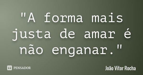 """""""A forma mais justa de amar é não enganar.""""... Frase de João Vitor Rocha."""