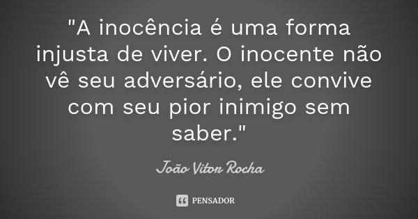 """""""A inocência é uma forma injusta de viver. O inocente não vê seu adversário, ele convive com seu pior inimigo sem saber.""""... Frase de João Vitor Rocha."""