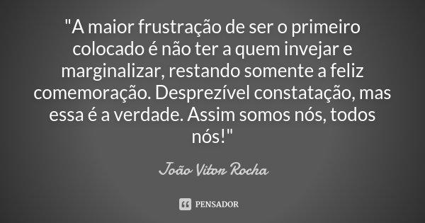 """""""A maior frustração de ser o primeiro colocado é não ter a quem invejar e marginalizar, restando somente a feliz comemoração. Desprezível constatação, mas ... Frase de João Vitor Rocha."""