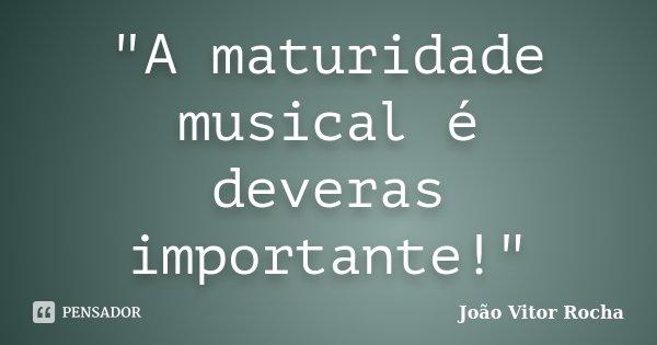 """""""A maturidade musical é deveras importante!""""... Frase de João Vitor Rocha."""