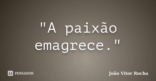 """""""A paixão emagrece.""""... Frase de João Vitor Rocha."""