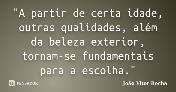 """""""A partir de certa idade, outras qualidades, além da beleza exterior, tornam-se fundamentais para a escolha.""""... Frase de João Vitor Rocha."""