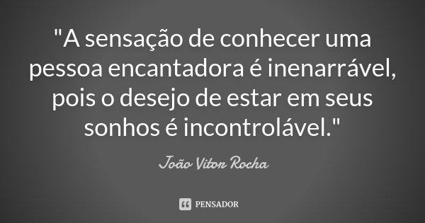 """""""A sensação de conhecer uma pessoa encantadora é inenarrável, pois o desejo de estar em seus sonhos é incontrolável.""""... Frase de João Vitor Rocha."""