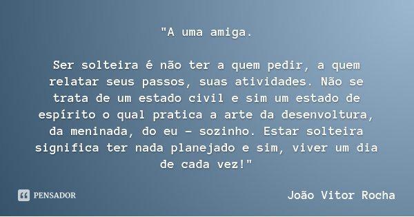 """""""A uma amiga. Ser solteira é não ter a quem pedir, a quem relatar seus passos, suas atividades. Não se trata de um estado civil e sim um estado de espírito... Frase de João Vitor Rocha."""