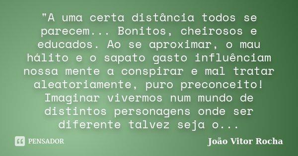 """""""A uma certa distância todos se parecem... Bonitos, cheirosos e educados. Ao se aproximar, o mau hálito e o sapato gasto influênciam nossa mente a conspira... Frase de João Vitor Rocha."""