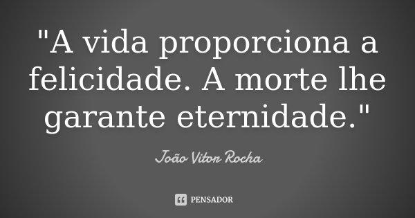 """A vida proporciona a felicidade. A morte lhe garante eternidade.""... Frase de João Vitor Rocha."