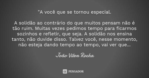 """""""A você que se tornou especial. A solidão ao contrário do que muitos pensam não é tão ruim. Muitas vezes pedimos tempo para ficarmos sozinhos e refletir, q... Frase de João Vitor Rocha."""