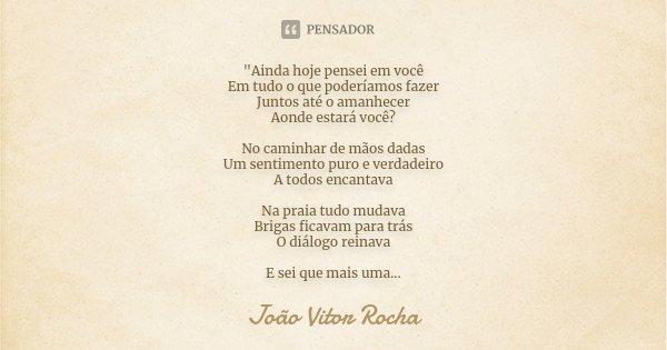 """""""Ainda hoje pensei em você Em tudo o que poderíamos fazer Juntos até o amanhecer Aonde estará você? No caminhar de mãos dadas Um sentimento puro e verdadei... Frase de João Vitor Rocha."""