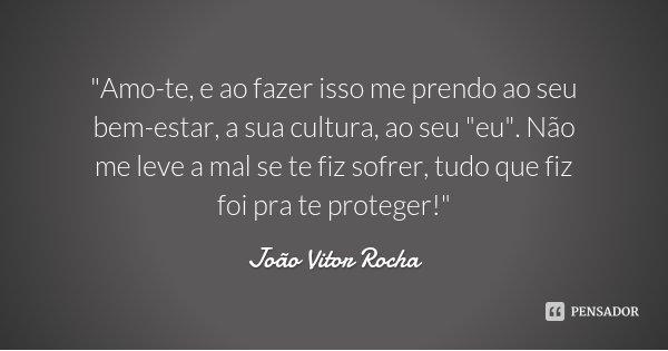 """""""Amo-te, e ao fazer isso me prendo ao seu bem-estar, a sua cultura, ao seu """"eu"""". Não me leve a mal se te fiz sofrer, tudo que fiz foi pra te prot... Frase de João Vitor Rocha."""