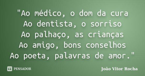 """""""Ao médico, o dom da cura Ao dentista, o sorriso Ao palhaço, as crianças Ao amigo, bons conselhos Ao poeta, palavras de amor.""""... Frase de João Vitor Rocha."""
