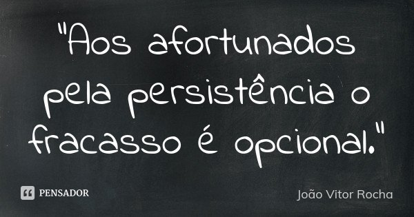 """""""Aos afortunados pela persistência o fracasso é opcional.""""... Frase de João Vitor Rocha."""