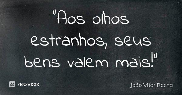 """""""Aos olhos estranhos, seus bens valem mais!""""... Frase de João Vitor Rocha."""
