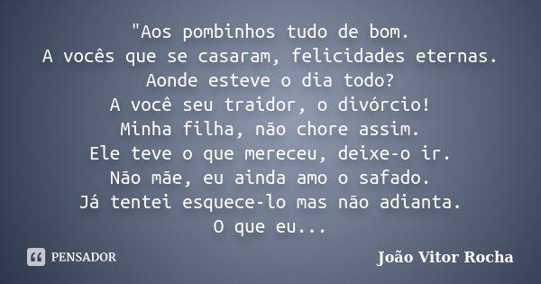 """""""Aos pombinhos tudo de bom. A vocês que se casaram, felicidades eternas. Aonde esteve o dia todo? A você seu traidor, o divórcio! Minha filha, não chore as... Frase de João Vitor Rocha."""