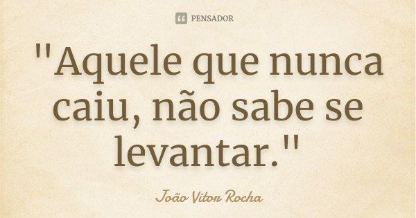 """""""Aquele que nunca caiu, não sabe se levantar.""""... Frase de João Vitor Rocha."""