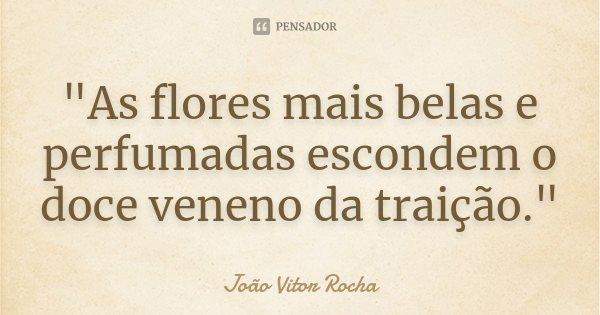 """""""As flores mais belas e perfumadas escondem o doce veneno da traição.""""... Frase de João Vitor Rocha."""