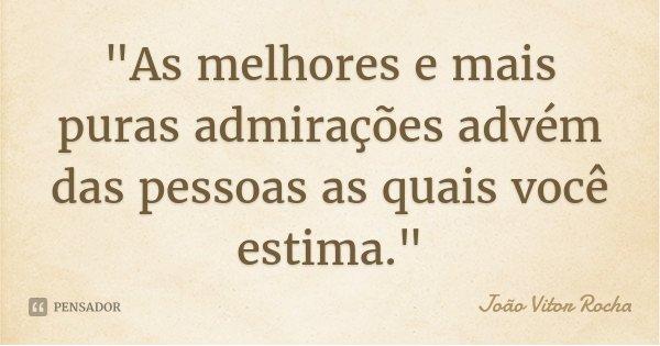 """""""As melhores e mais puras admirações advém das pessoas as quais você estima.""""... Frase de João Vitor Rocha."""