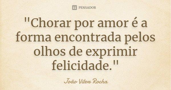 """""""Chorar por amor é a forma encontrada pelos olhos de exprimir felicidade.""""... Frase de João Vitor Rocha."""