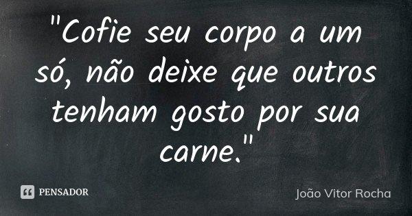 """""""Cofie seu corpo a um só, não deixe que outros tenham gosto por sua carne.""""... Frase de João Vitor Rocha."""