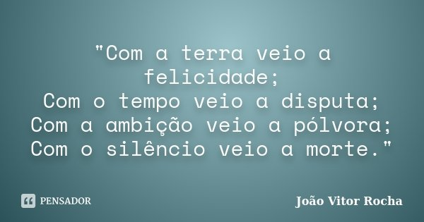 """""""Com a terra veio a felicidade; Com o tempo veio a disputa; Com a ambição veio a pólvora; Com o silêncio veio a morte.""""... Frase de João Vitor Rocha."""
