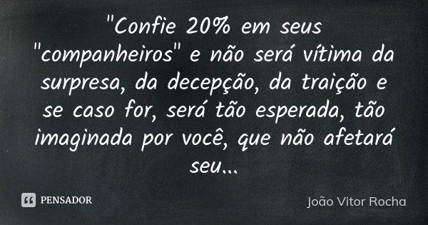 """""""Confie 20% em seus """"companheiros"""" e não será vítima da surpresa, da decepção, da traição e se caso for, será tão esperada, tão imaginada por voc... Frase de João Vitor Rocha."""