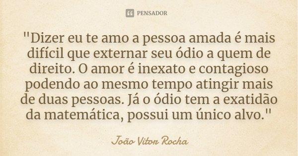 """""""Dizer eu te amo a pessoa amada é mais difícil que externar seu ódio a quem de direito. O amor é inexato e contagioso podendo ao mesmo tempo atingir mais d... Frase de João Vitor Rocha."""