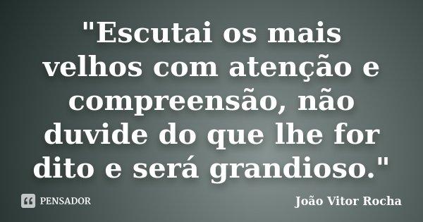 """""""Escutai os mais velhos com atenção e compreensão, não duvide do que lhe for dito e será grandioso.""""... Frase de João Vitor Rocha."""