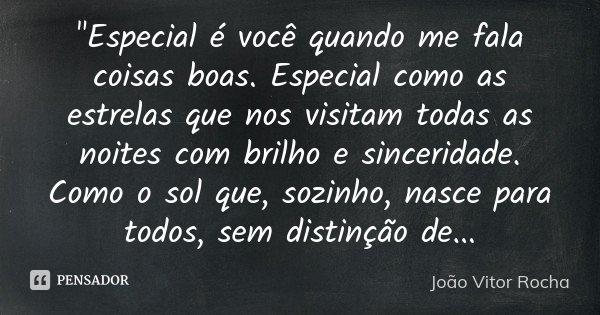 """""""Especial é você quando me fala coisas boas. Especial como as estrelas que nos visitam todas as noites com brilho e sinceridade. Como o sol que, sozinho, n... Frase de João Vitor Rocha."""