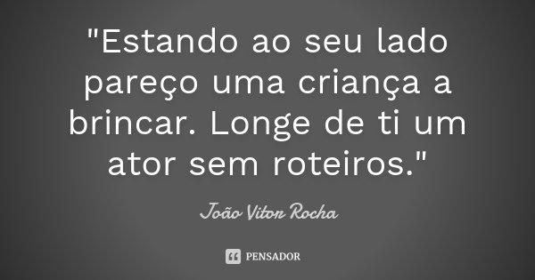 """""""Estando ao seu lado pareço uma criança a brincar. Longe de ti um ator sem roteiros.""""... Frase de João Vitor Rocha."""